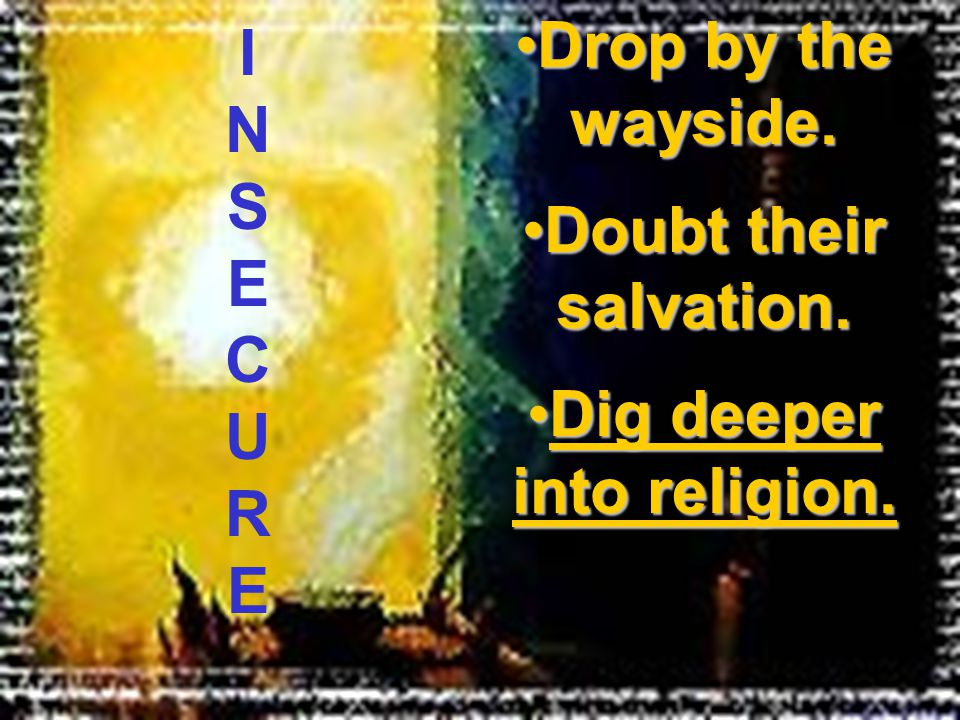 Drop by the wayside.Drop by the wayside. Doubt their salvation.Doubt their salvation. Dig deeper into religion.Dig deeper into religion. INSECUREINSEC
