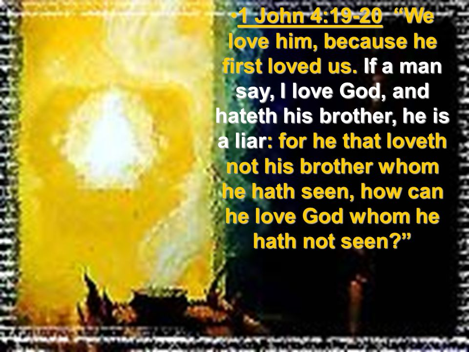 1 John 4:19-20 We love him, because he first loved us. If a man say, I love God, and hateth his brother, he is a liar: for he that loveth not his brot