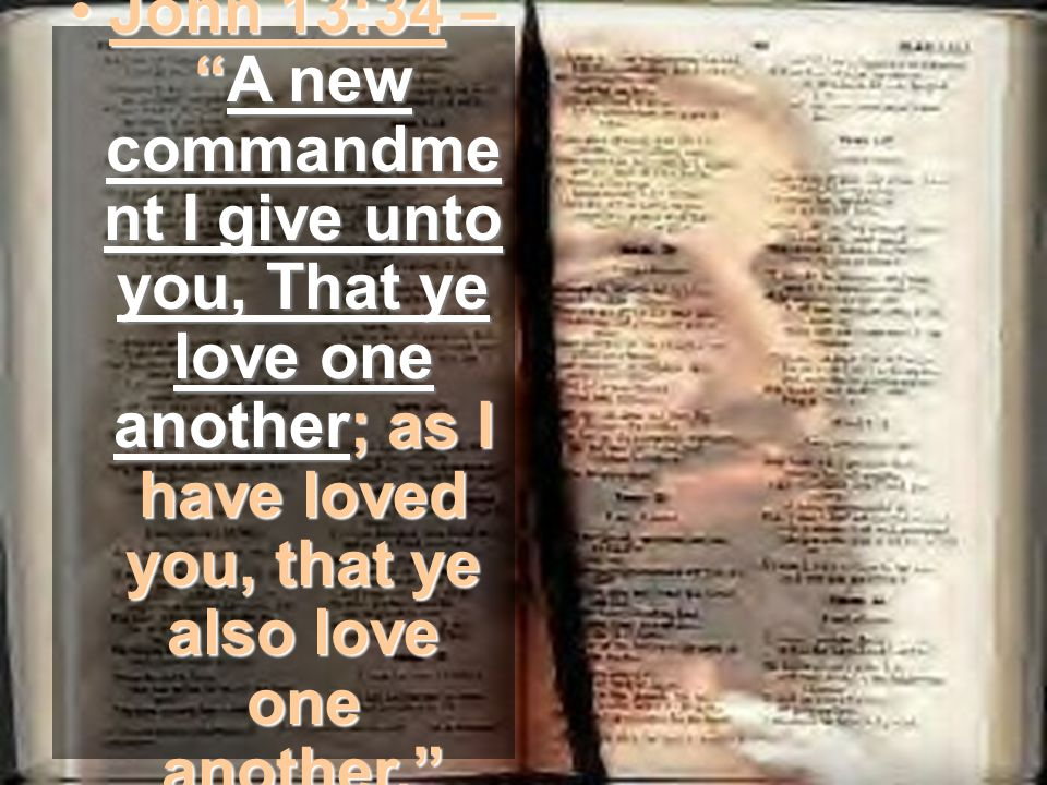 John 13:34 –A new commandme nt I give unto you, That ye love one another; as I have loved you, that ye also love one another.John 13:34 –A new commandme nt I give unto you, That ye love one another; as I have loved you, that ye also love one another.
