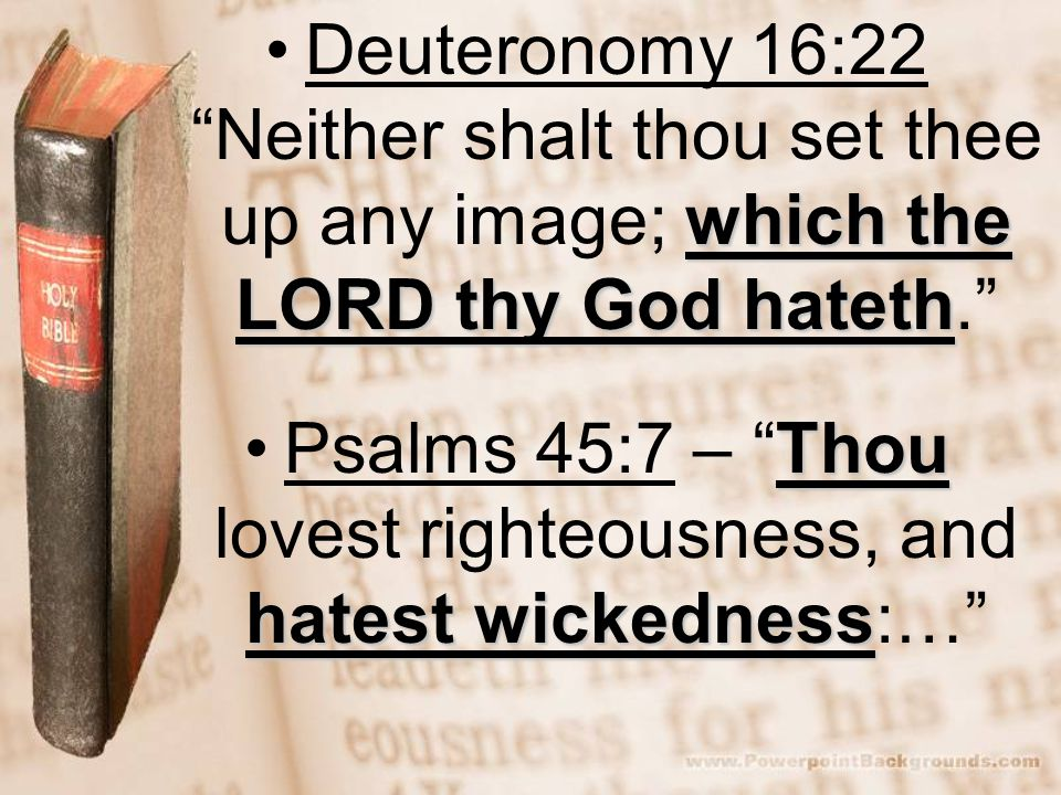 which the LORD thy God hatethDeuteronomy 16:22 Neither shalt thou set thee up any image; which the LORD thy God hateth. Thou hatest wickednessPsalms 4