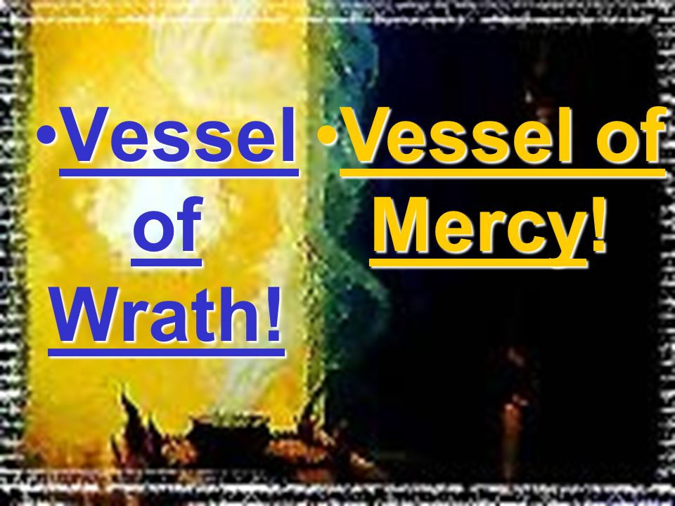 Vessel of Wrath!Vessel of Wrath! Vessel of Mercy!Vessel of Mercy!