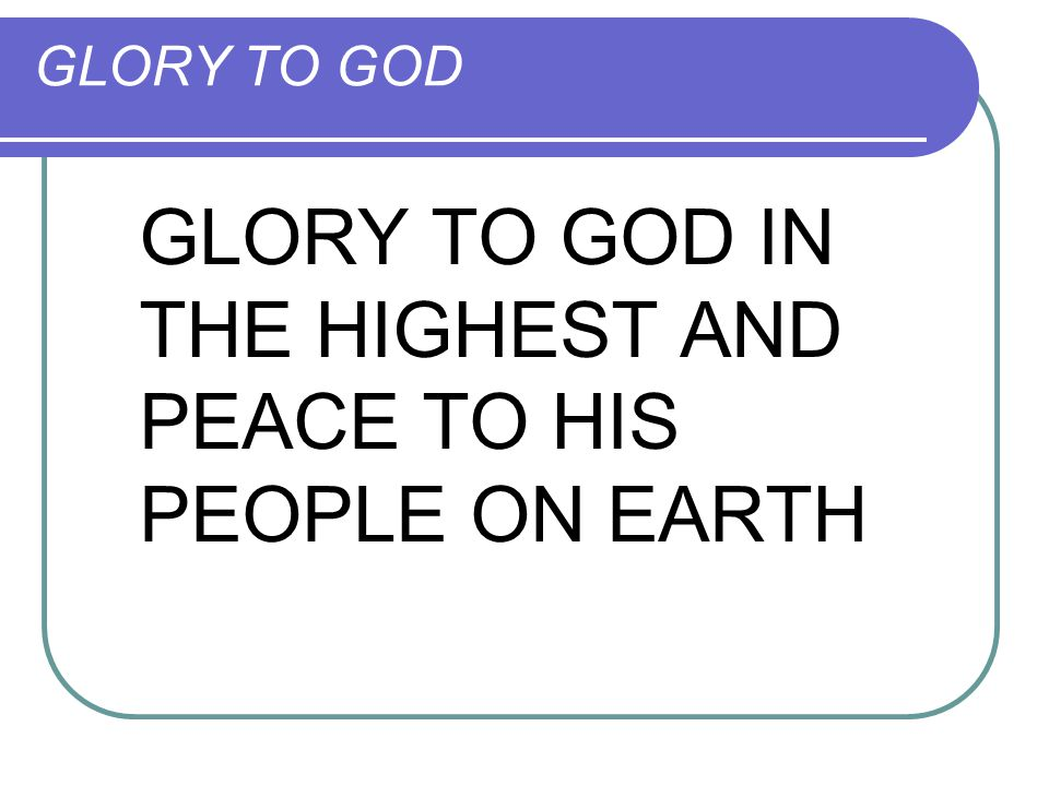 GLORY TO GOD GLORY TO GOD IN THE HIGHEST AND PEACE TO HIS PEOPLE ON EARTH