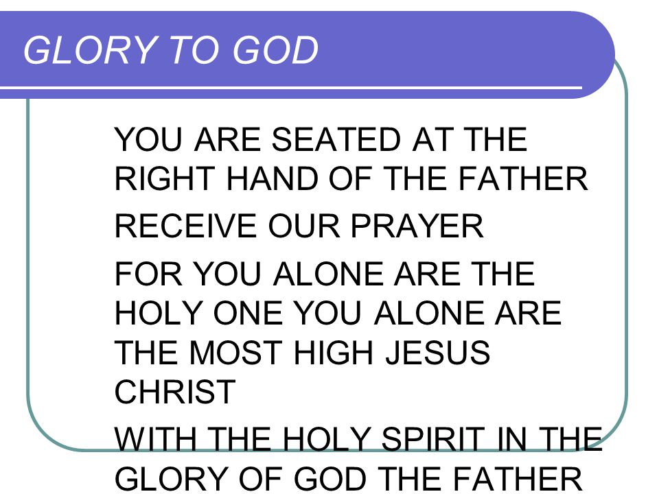 GLORY TO GOD YOU ARE SEATED AT THE RIGHT HAND OF THE FATHER RECEIVE OUR PRAYER FOR YOU ALONE ARE THE HOLY ONE YOU ALONE ARE THE MOST HIGH JESUS CHRIST
