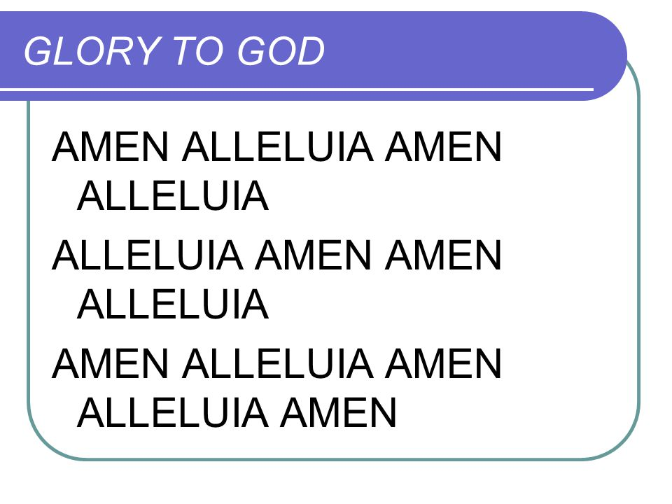 GLORY TO GOD AMEN ALLELUIA ALLELUIA AMEN AMEN ALLELUIA AMEN ALLELUIA AMEN ALLELUIA AMEN