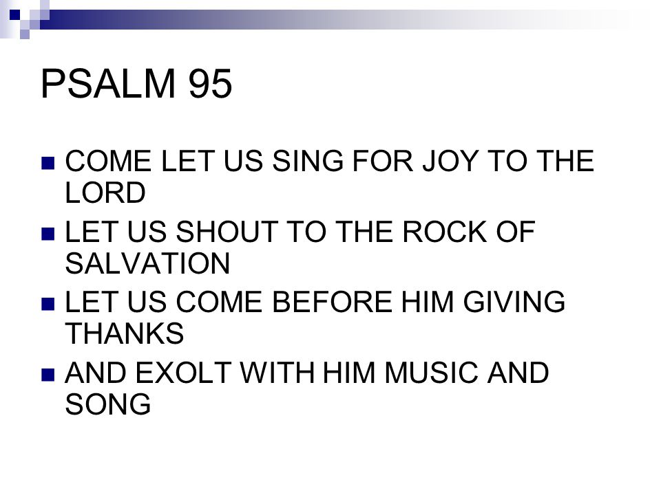 PSALM 95 COME LET US SING FOR JOY TO THE LORD LET US SHOUT TO THE ROCK OF SALVATION LET US COME BEFORE HIM GIVING THANKS AND EXOLT WITH HIM MUSIC AND
