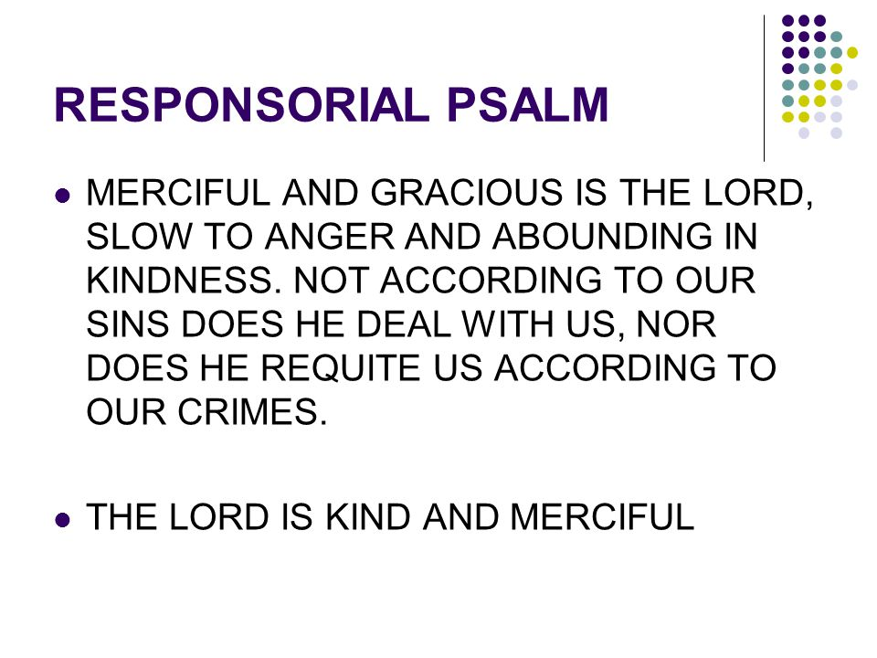 RESPONSORIAL PSALM MERCIFUL AND GRACIOUS IS THE LORD, SLOW TO ANGER AND ABOUNDING IN KINDNESS. NOT ACCORDING TO OUR SINS DOES HE DEAL WITH US, NOR DOE