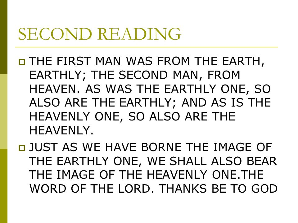 SECOND READING THE FIRST MAN WAS FROM THE EARTH, EARTHLY; THE SECOND MAN, FROM HEAVEN. AS WAS THE EARTHLY ONE, SO ALSO ARE THE EARTHLY; AND AS IS THE