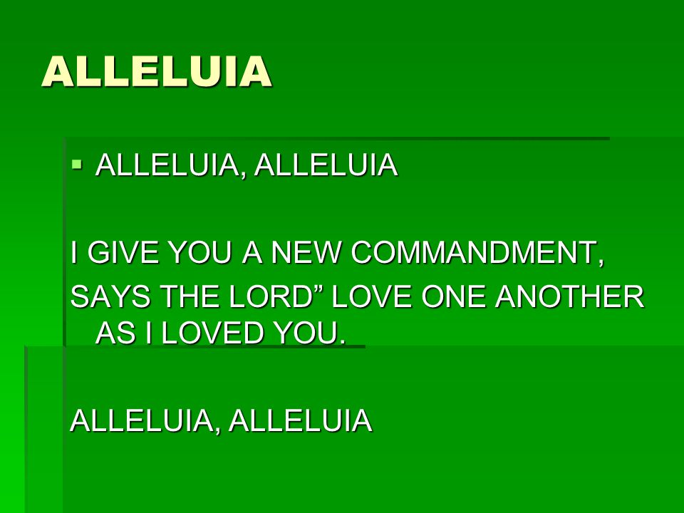 ALLELUIA ALLELUIA, ALLELUIA ALLELUIA, ALLELUIA I GIVE YOU A NEW COMMANDMENT, SAYS THE LORD LOVE ONE ANOTHER AS I LOVED YOU. ALLELUIA, ALLELUIA