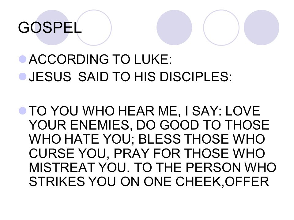 GOSPEL ACCORDING TO LUKE: JESUS SAID TO HIS DISCIPLES: TO YOU WHO HEAR ME, I SAY: LOVE YOUR ENEMIES, DO GOOD TO THOSE WHO HATE YOU; BLESS THOSE WHO CU