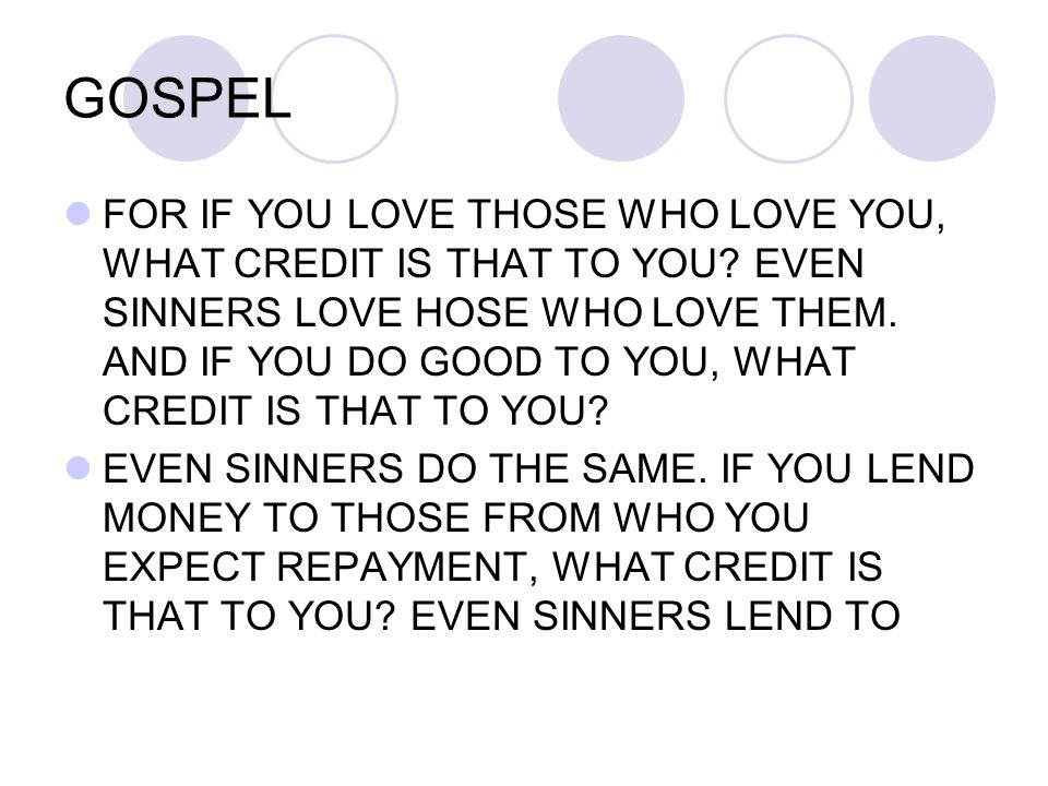 GOSPEL FOR IF YOU LOVE THOSE WHO LOVE YOU, WHAT CREDIT IS THAT TO YOU? EVEN SINNERS LOVE HOSE WHO LOVE THEM. AND IF YOU DO GOOD TO YOU, WHAT CREDIT IS