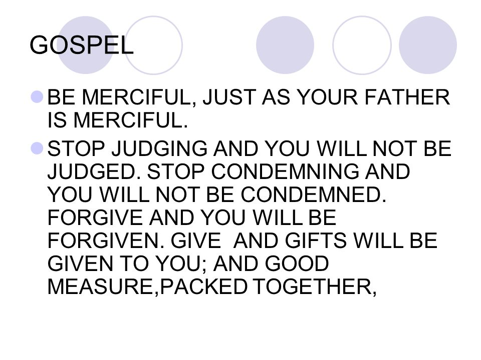 GOSPEL BE MERCIFUL, JUST AS YOUR FATHER IS MERCIFUL. STOP JUDGING AND YOU WILL NOT BE JUDGED. STOP CONDEMNING AND YOU WILL NOT BE CONDEMNED. FORGIVE A