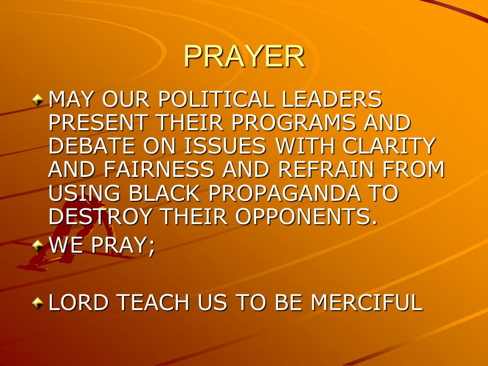 PRAYER MAY OUR POLITICAL LEADERS PRESENT THEIR PROGRAMS AND DEBATE ON ISSUES WITH CLARITY AND FAIRNESS AND REFRAIN FROM USING BLACK PROPAGANDA TO DEST