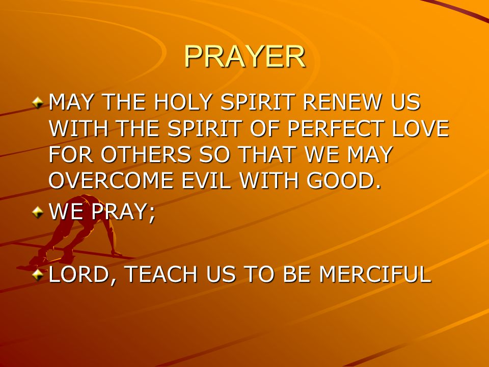 PRAYER MAY THE HOLY SPIRIT RENEW US WITH THE SPIRIT OF PERFECT LOVE FOR OTHERS SO THAT WE MAY OVERCOME EVIL WITH GOOD. WE PRAY; LORD, TEACH US TO BE M