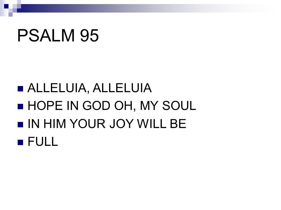 PSALM 95 ALLELUIA, ALLELUIA HOPE IN GOD OH, MY SOUL IN HIM YOUR JOY WILL BE FULL