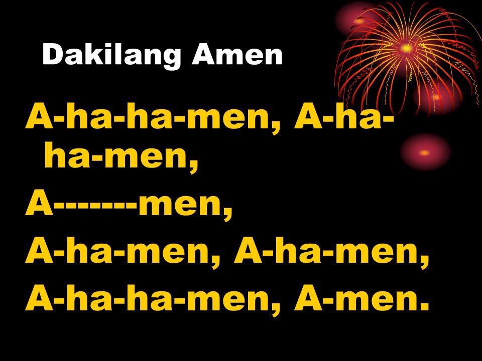Dakilang Amen A-ha-ha-men, A-ha- ha-men, A-------men, A-ha-men, A-ha-ha-men, A-men.
