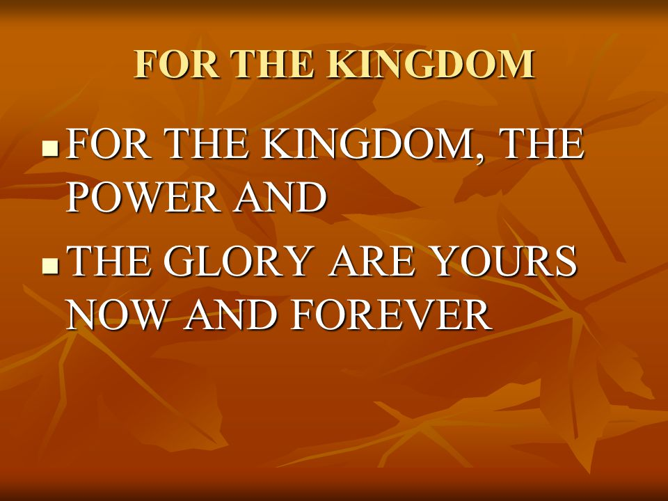 FOR THE KINGDOM FOR THE KINGDOM, THE POWER AND FOR THE KINGDOM, THE POWER AND THE GLORY ARE YOURS NOW AND FOREVER THE GLORY ARE YOURS NOW AND FOREVER