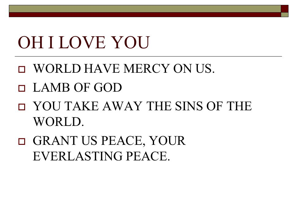 OH I LOVE YOU WORLD HAVE MERCY ON US. LAMB OF GOD YOU TAKE AWAY THE SINS OF THE WORLD. GRANT US PEACE, YOUR EVERLASTING PEACE.