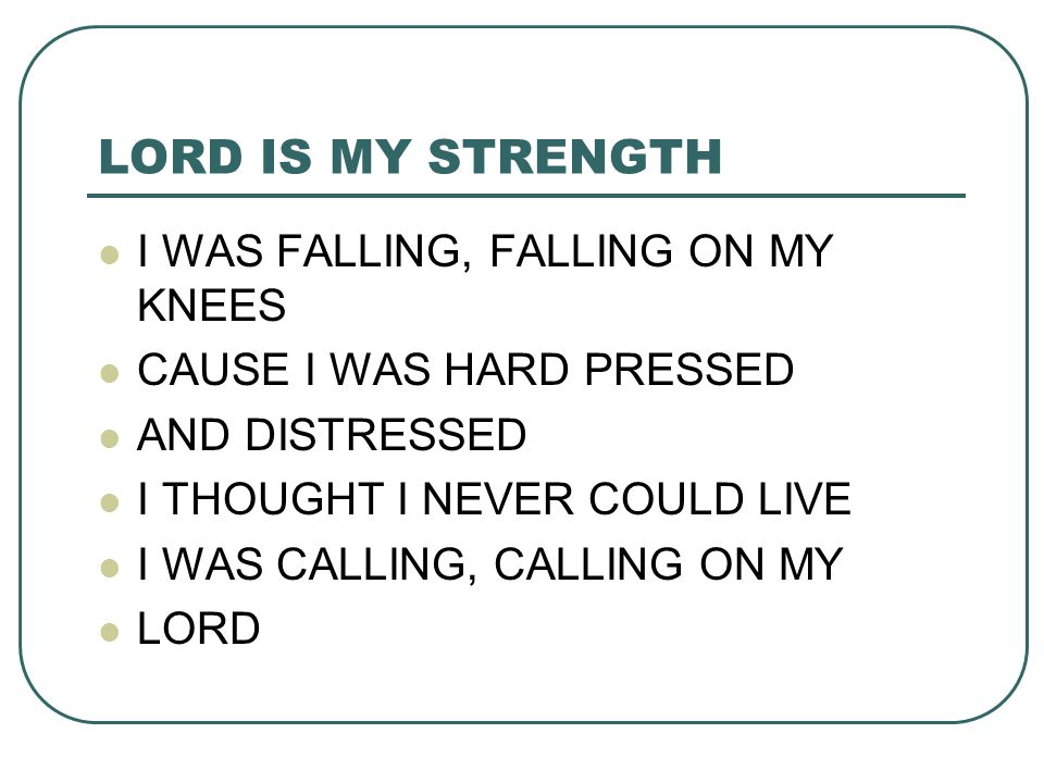 LORD IS MY STRENGTH I WAS FALLING, FALLING ON MY KNEES CAUSE I WAS HARD PRESSED AND DISTRESSED I THOUGHT I NEVER COULD LIVE I WAS CALLING, CALLING ON