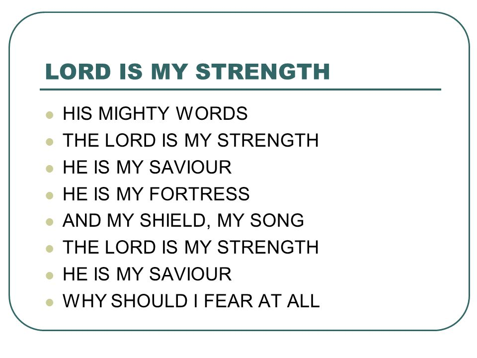 LORD IS MY STRENGTH HIS MIGHTY WORDS THE LORD IS MY STRENGTH HE IS MY SAVIOUR HE IS MY FORTRESS AND MY SHIELD, MY SONG THE LORD IS MY STRENGTH HE IS M