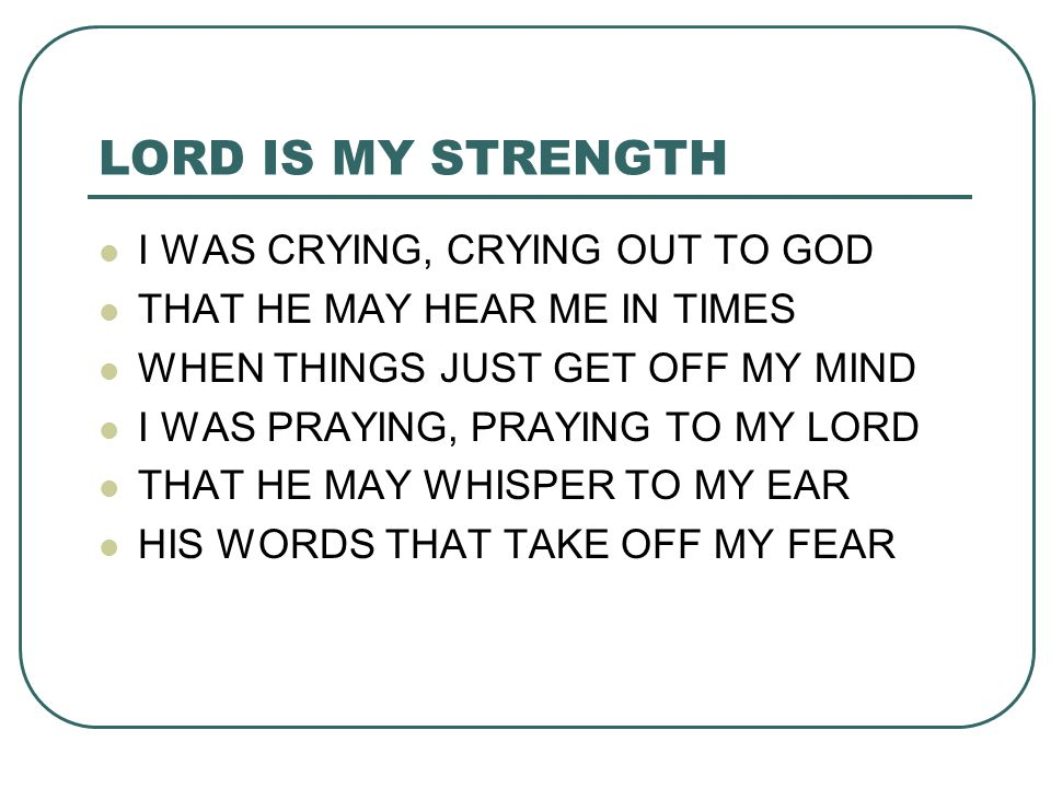 LORD IS MY STRENGTH I WAS CRYING, CRYING OUT TO GOD THAT HE MAY HEAR ME IN TIMES WHEN THINGS JUST GET OFF MY MIND I WAS PRAYING, PRAYING TO MY LORD TH
