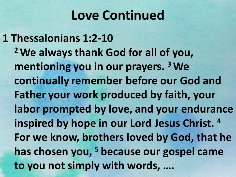 Love Continued 1 Thessalonians 1:2-10 2 We always thank God for all of you, mentioning you in our prayers. 3 We continually remember before our God an