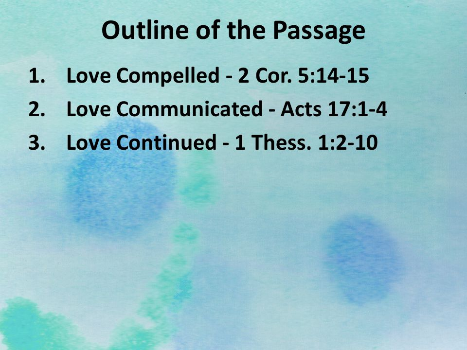 Outline of the Passage 1.Love Compelled - 2 Cor. 5:14-15 2.Love Communicated - Acts 17:1-4 3.Love Continued - 1 Thess. 1:2-10