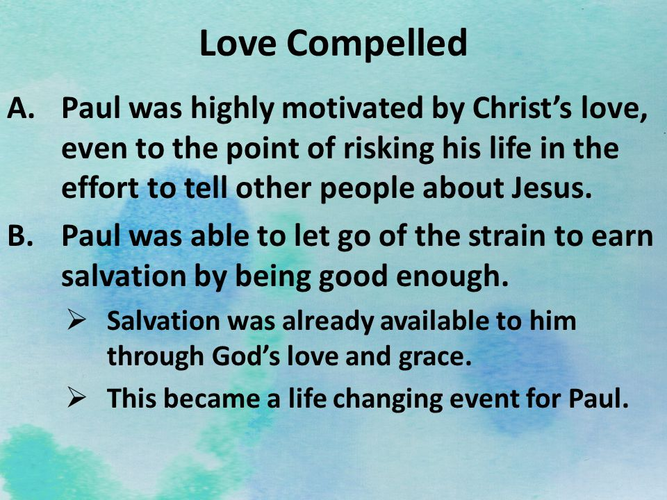 Love Compelled A.Paul was highly motivated by Christs love, even to the point of risking his life in the effort to tell other people about Jesus. B.Pa