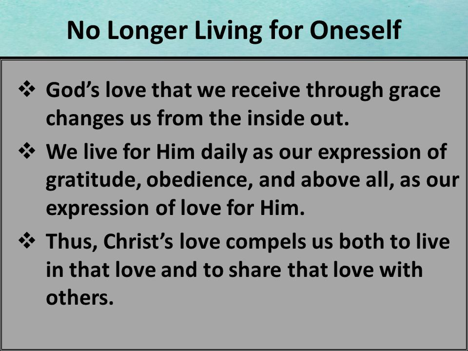 No Longer Living for Oneself Gods love that we receive through grace changes us from the inside out. We live for Him daily as our expression of gratit