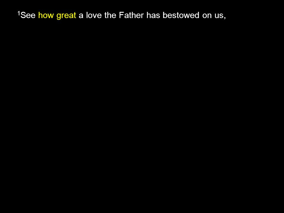 how great 1 See how great a love the Father has bestowed on us,