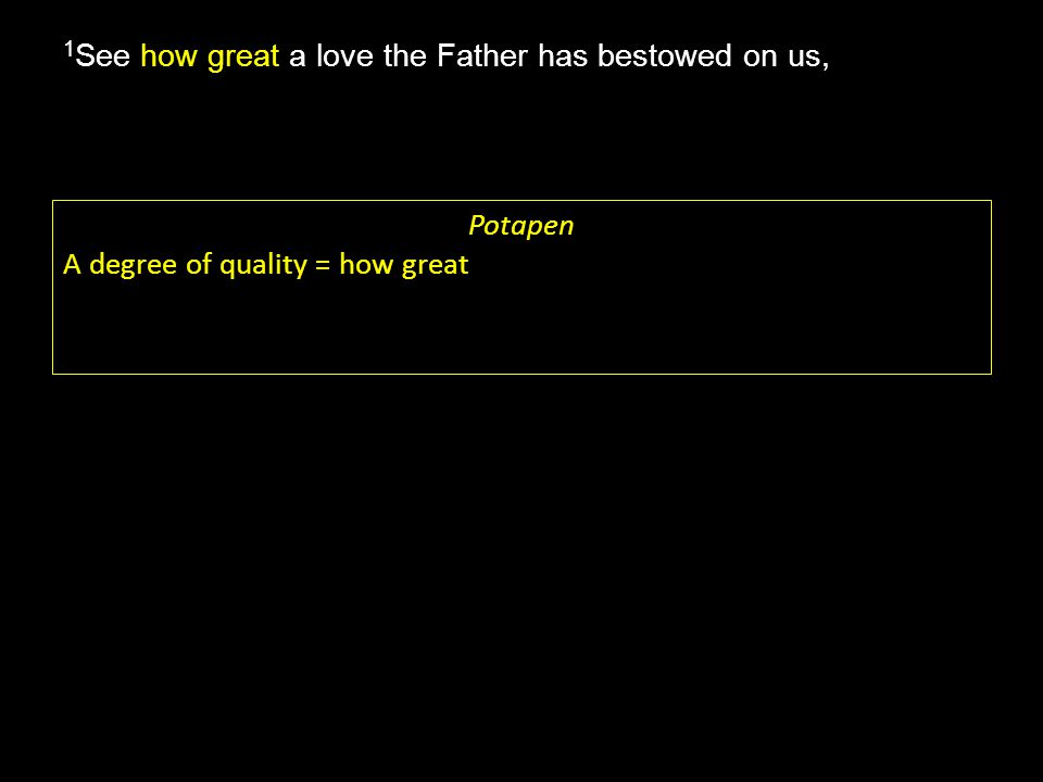 how great 1 See how great a love the Father has bestowed on us, Potapen A degree of quality = how great