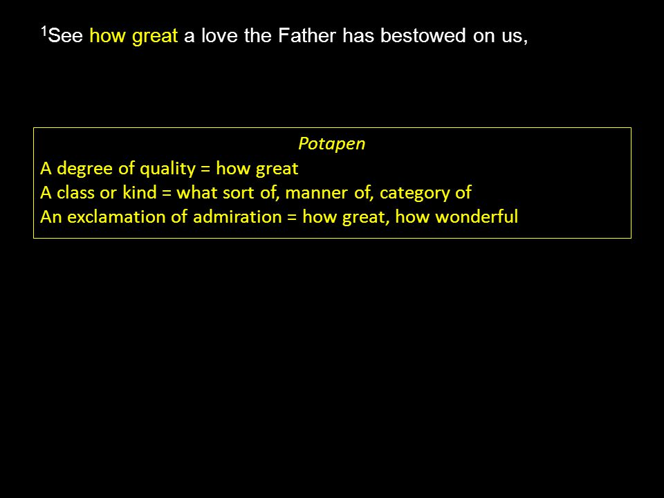 how great 1 See how great a love the Father has bestowed on us, Potapen A degree of quality = how great A class or kind = what sort of, manner of, category of An exclamation of admiration = how great, how wonderful