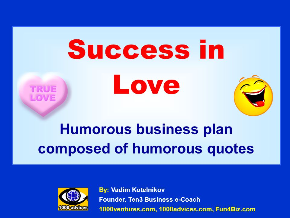Success in Love Humorous business plan composed of humorous quotes By: Vadim Kotelnikov Founder, Ten3 Business e-Coach 1000ventures.com, 1000advices.com, Fun4Biz.com