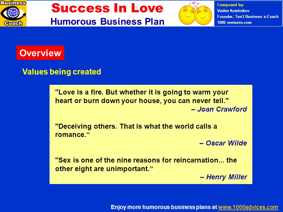 Success In Love PERSONAL SUCCESS 360 (Ten3 Mini- course) Humorous Business Plan Enjoy more humorous business plans at www.1000advices.comwww.1000advices.com Composed by: Vadim Kotelnikov Founder, Ten3 Business e-Coach 1000 ventures.com To be in love is merely to be in a state of perceptual anesthesia – to mistake an ordinary young man for a Greek god or an ordinary young woman for a goddess.