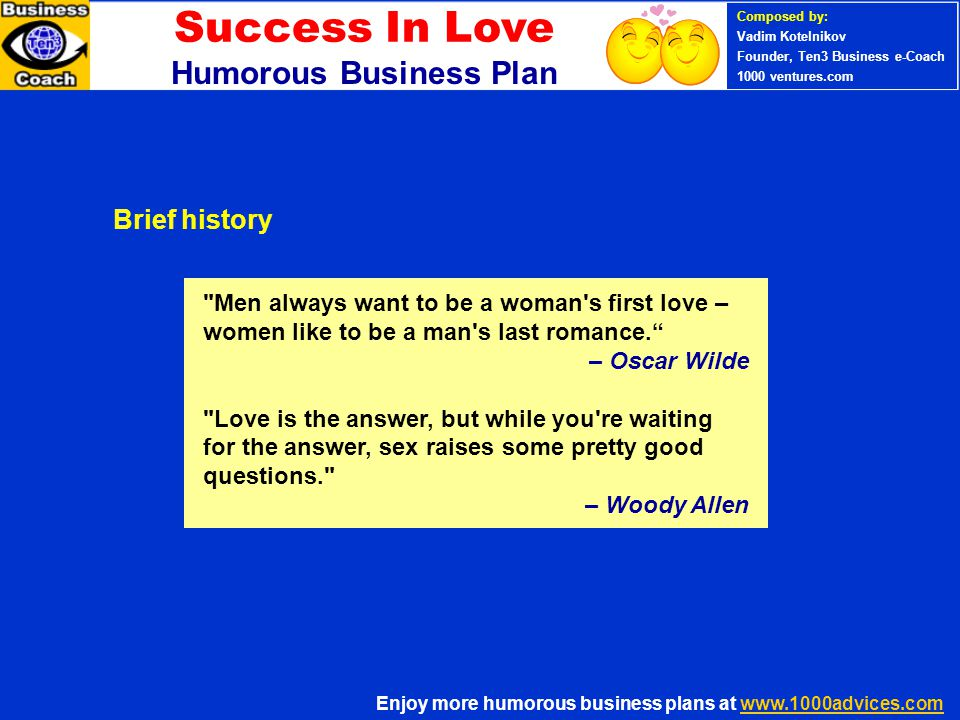 Enjoy more humorous business plans at www.1000advices.comwww.1000advices.com PERSONAL SUCCESS 360 (Ten3 Mini- course) Composed by: Vadim Kotelnikov Founder, Ten3 Business e-Coach 1000 ventures.com Money will say more in one moment than the most eloquent lover can in years. – Henry Fielding If you want to say it with flowers, a single rose says: I m cheap! – Delta Burke You can t put a price tag on love, but you can on all its accessories. – Melanie Clark The big difference between sex for money and sex for free is that sex for money costs less.