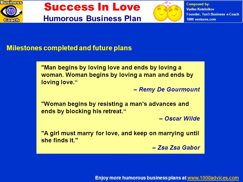 PERSONAL SUCCESS 360 (Ten3 Mini- course) Enjoy more humorous business plans at www.1000advices.comwww.1000advices.com Composed by: Vadim Kotelnikov Founder, Ten3 Business e-Coach 1000 ventures.com Success In Love Humorous Business Plan Man begins by loving love and ends by loving a woman.