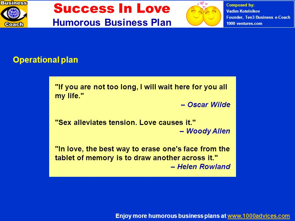 PERSONAL SUCCESS 360 (Ten3 Mini- course) Enjoy more humorous business plans at www.1000advices.comwww.1000advices.com Composed by: Vadim Kotelnikov Founder, Ten3 Business e-Coach 1000 ventures.com Success In Love Humorous Business Plan There are three kinds of men who do not understand women: young, old, and middle-aged. – Unknown If men knew all that women think, they d be twenty times more daring. – Alphonse Karr If men knew all that women think, they d be twenty times more daring. – Alphonse Karr Development risk Risk management strategy