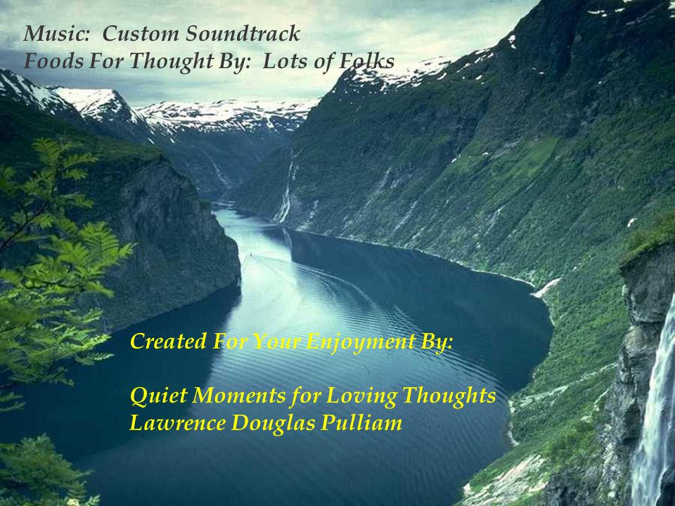 Music: Custom Soundtrack Foods For Thought By: Lots of Folks Created For Your Enjoyment By: Quiet Moments for Loving Thoughts Lawrence Douglas Pulliam