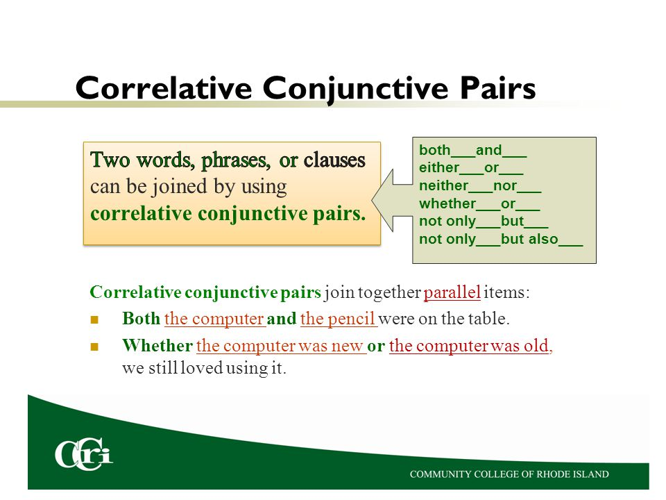 Correlative Conjunctive Pairs Correlative conjunctive pairs join together parallel items: Both the computer and the pencil were on the table. Whether