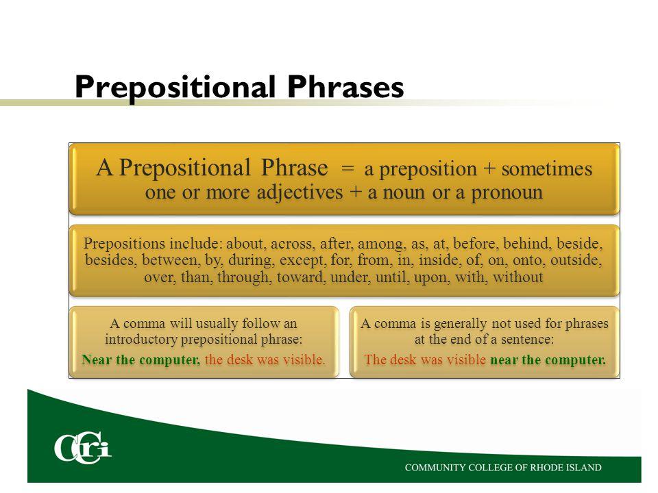 Prepositional Phrases A Prepositional Phrase =a preposition + sometimes one or more adjectives + a noun or a pronoun Prepositions include: about, acro
