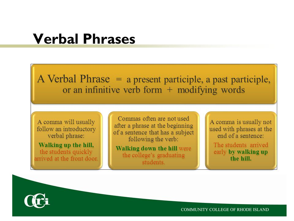 Verbal Phrases A Verbal Phrase = a present participle, a past participle, or an infinitive verb form + modifying words A comma will usually follow an introductory verbal phrase: Walking up the hill, the students quickly arrived at the front door.