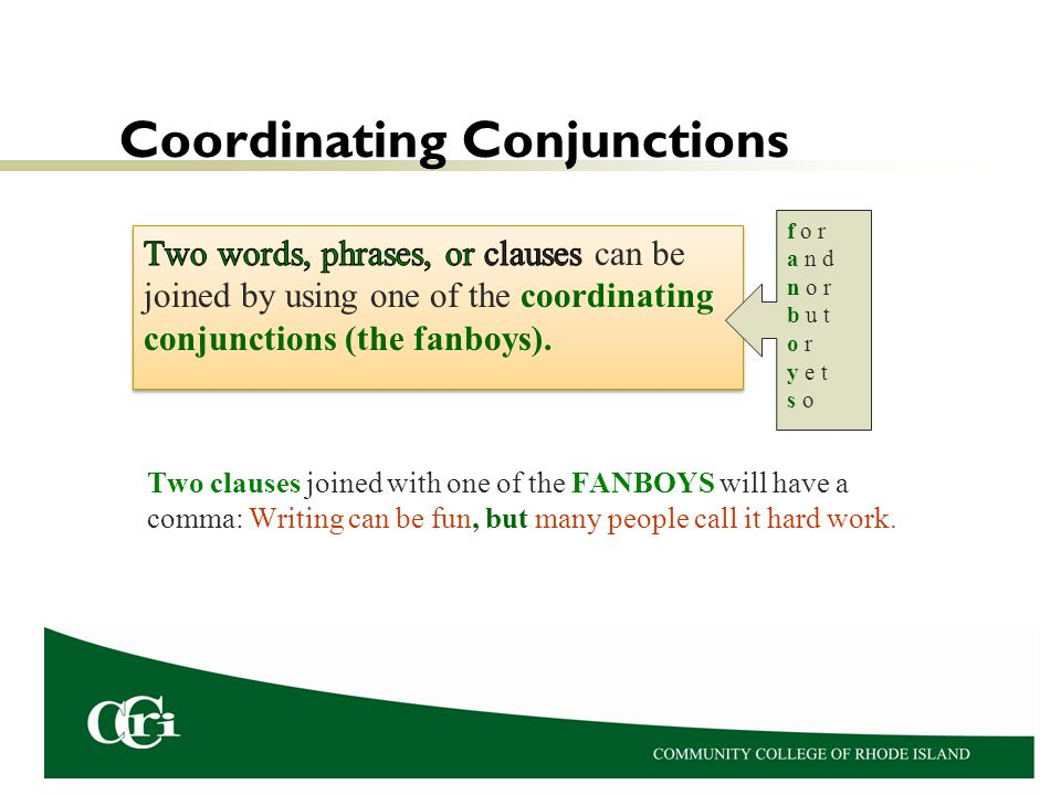 Coordinating Conjunctions Two clauses joined with one of the FANBOYS will have a comma: Writing can be fun, but many people call it hard work. f o r a