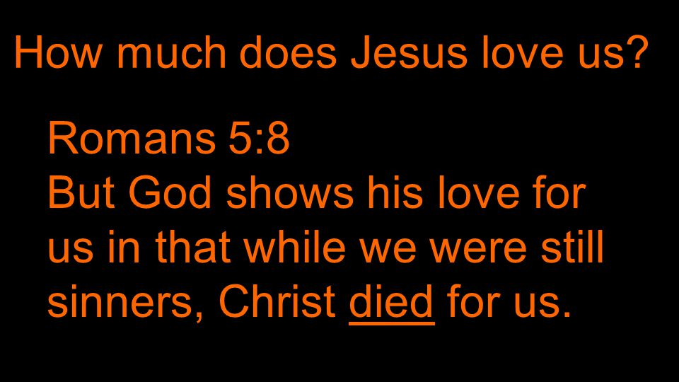 John 3:16 God …sent his only begotten son to die for us. How much does the Father love us