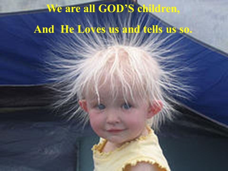 We are all GODS children, And He Loves us and tells us so.