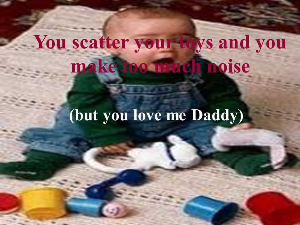 You scatter your toys and you make too much noise (but you love me Daddy)