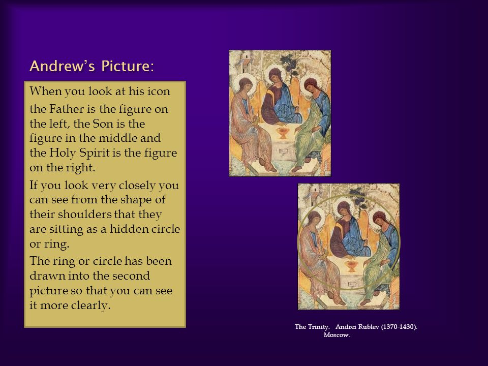 Andrews Picture: When you look at his icon the Father is the figure on the left, the Son is the figure in the middle and the Holy Spirit is the figure on the right.