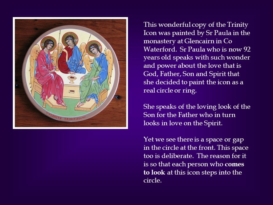 This wonderful copy of the Trinity Icon was painted by Sr Paula in the monastery at Glencairn in Co Waterford.