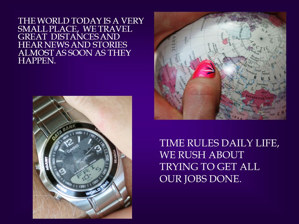 THE WORLD TODAY IS A VERY SMALL PLACE, WE TRAVEL GREAT DISTANCES AND HEAR NEWS AND STORIES ALMOST AS SOON AS THEY HAPPEN.