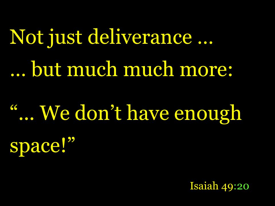 Not just deliverance … … but much much more:... We dont have enough space! Isaiah 49:20