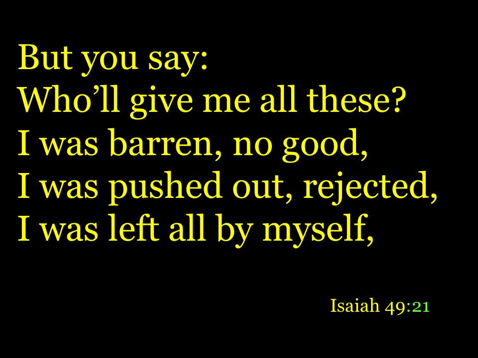 But you say: Wholl give me all these? I was barren, no good, I was pushed out, rejected, I was left all by myself, Isaiah 49:21