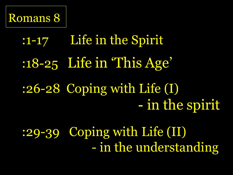 Romans 8 :29-39 Coping with Life (II) - in the understanding :18-25 Life in This Age :26-28 Coping with Life (I) - in the spirit :1-17 Life in the Spi